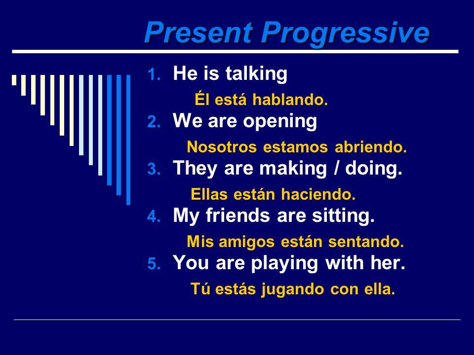 Present Progressive 1.He is talking 2. We are opening 3.