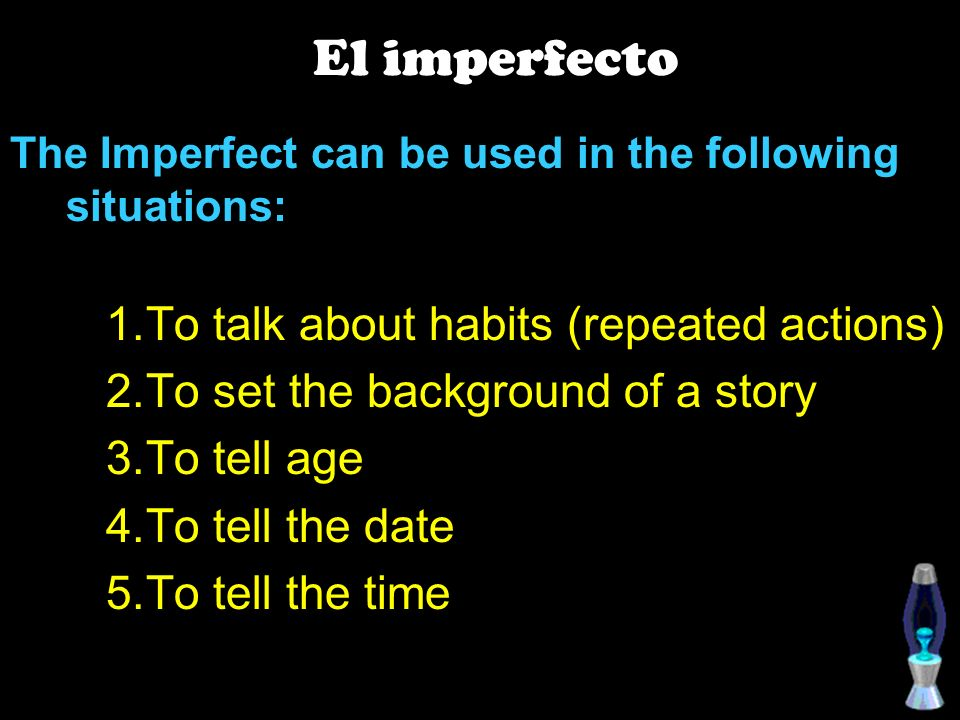 The Imperfect can be used in the following situations: To talk about habits (repeated actions) To set the background of a story To tell age To tell the date To tell the time El imperfecto