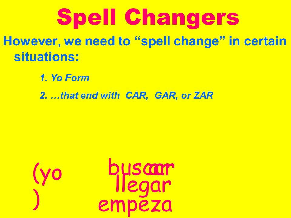 Spell Changers With spell changers we still use the same endings… AR éamos asteasteis óaron ER / IR íimos isteisteis ióieron