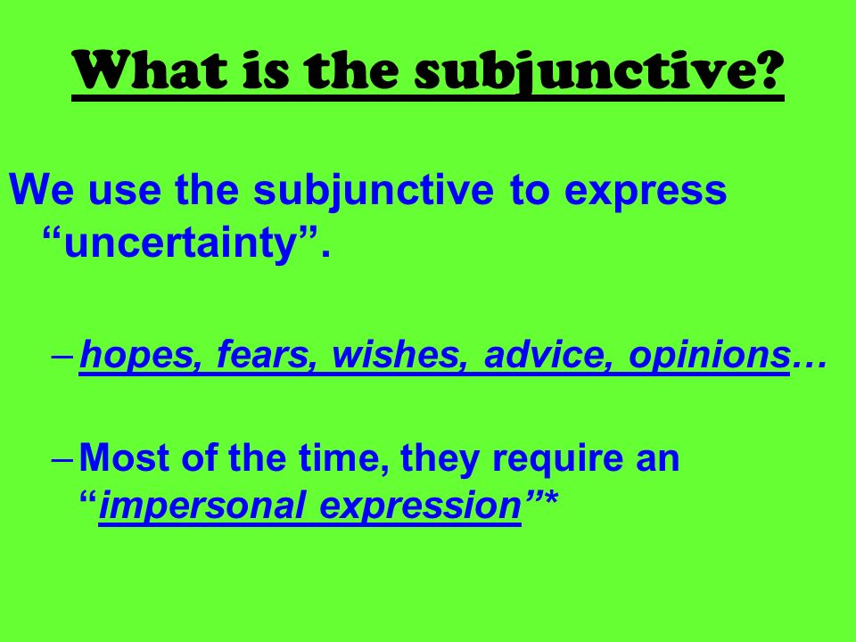 What is the subjunctive.We use the subjunctive to express uncertainty.