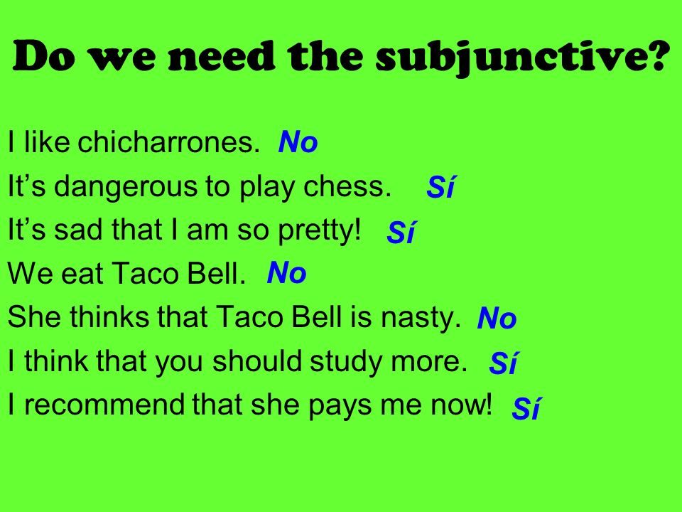 Do we need the subjunctive.I like chicharrones. Its dangerous to play chess.