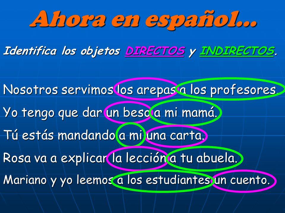 Ahora en español… Identifica los objetos DIRECTOS y INDIRECTOS.