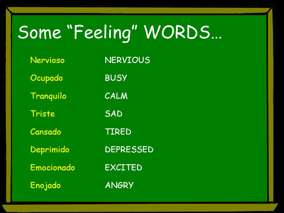 Some Feeling WORDS… NerviosoNERVIOUS OcupadoBUSY TranquiloCALM TristeSAD CansadoTIRED Deprimido DEPRESSED EmocionadoEXCITED EnojadoANGRY