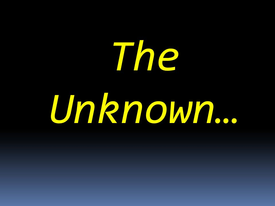 The Unknown…