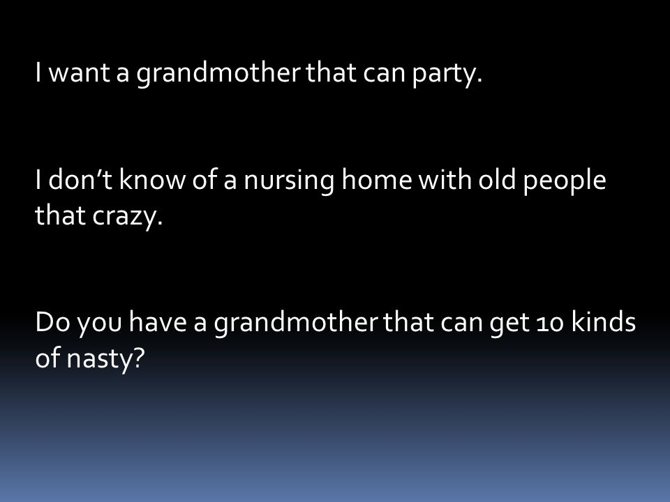 I want a grandmother that can party.I dont know of a nursing home with old people that crazy.