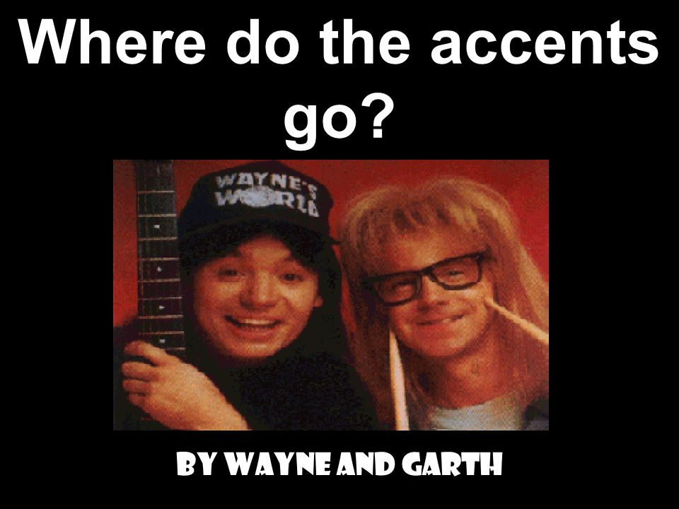 Where do the accents go? By Wayne and Garth