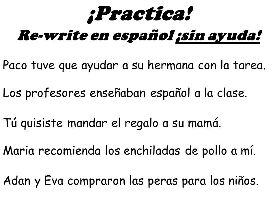Yo voy a dar a ella el flor. ¡Practica! Re-write en español Tú estás escribiendo la carta a mi novia. Mi mamá lee a nosotros la revista.