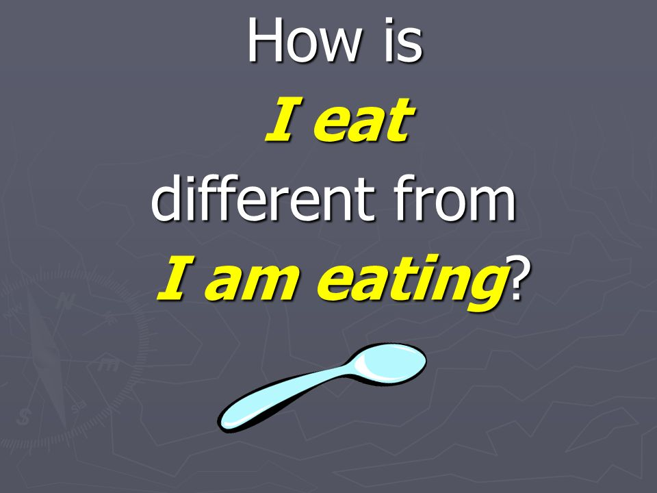 How is I eat different from I am eating? I am eating?