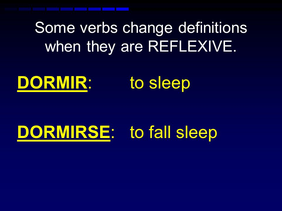 Some verbs change definitions when they are REFLEXIVE. DORMIR: to sleep DORMIRSE: to fall sleep