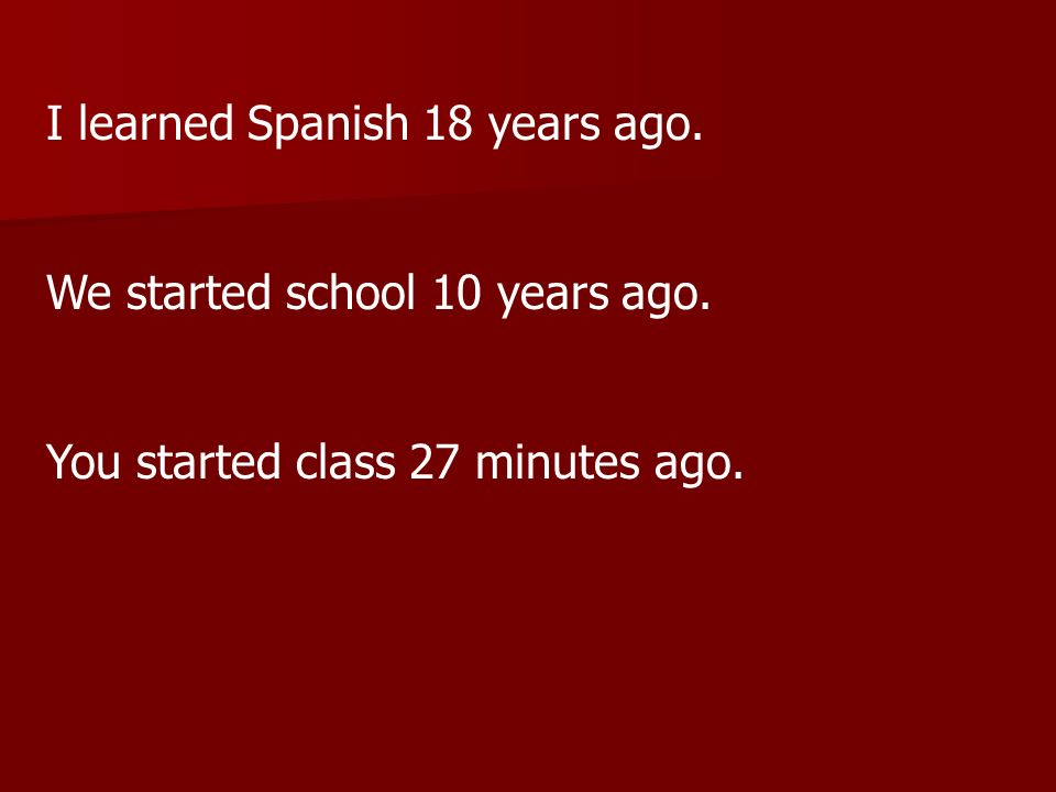 I learned Spanish 18 years ago. We started school 10 years ago. You started class 27 minutes ago.