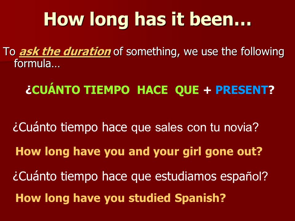 How long has it been… To ask the duration of something, we use the following formula… ¿CUÁNTO TIEMPO HACE QUE + PRESENT.