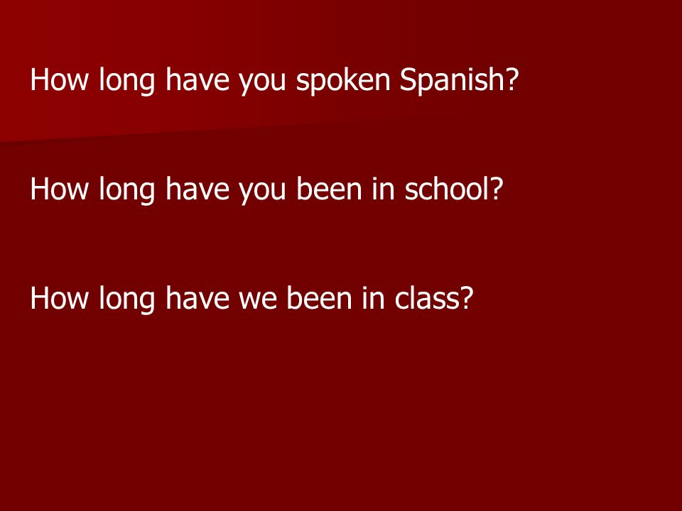 How long have you spoken Spanish? How long have you been in school? How long have we been in class?