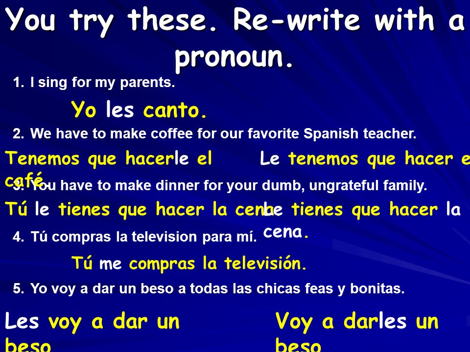 Where do we place the pronoun? 1. Before the conjugated verb. 2. Attached to an infinitive. 3. Attached to progressive (requires an accent). Voy a dar