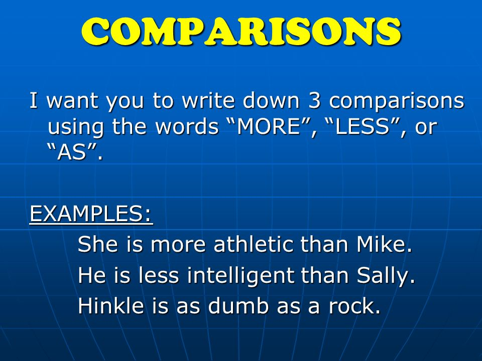 COMPARISONS I want you to write down 3 comparisons using the words MORE, LESS, or AS.