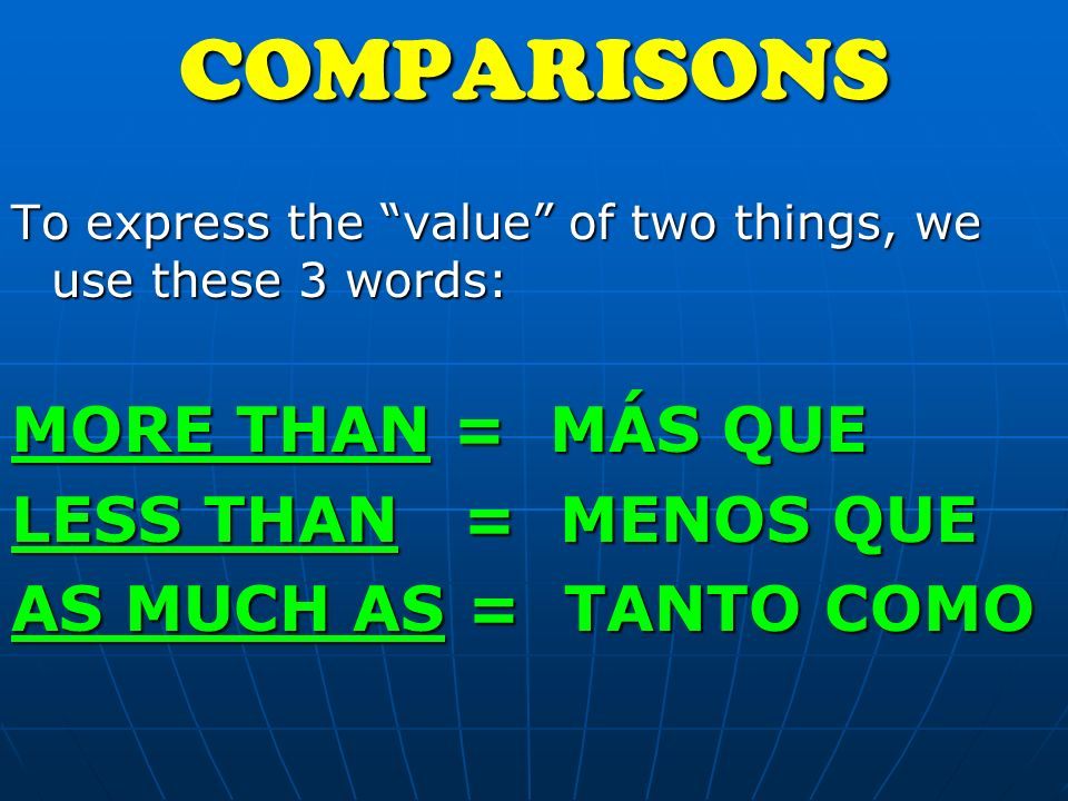 To express the value of two things, we use these 3 words: MORE THAN = MÁS QUE LESS THAN = MENOS QUE AS MUCH AS = TANTO COMOCOMPARISONS