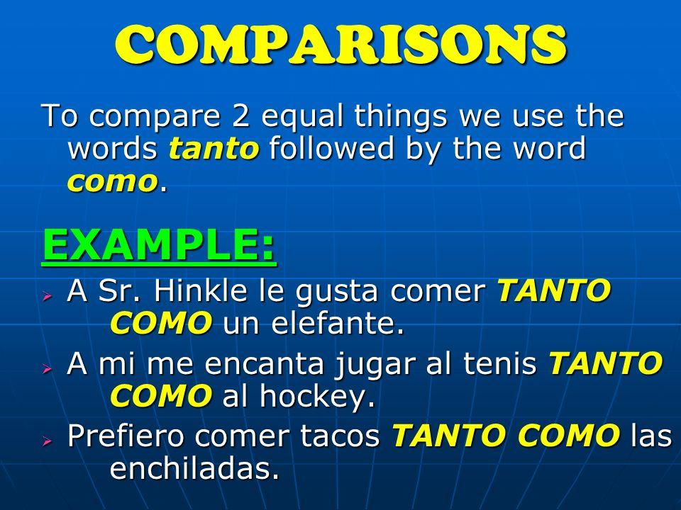 To compare 2 equal things we use the words tanto followed by the word como.