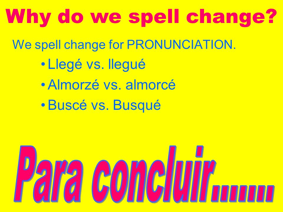 We spell change for PRONUNCIATION.Llegé vs. llegué Almorzé vs.