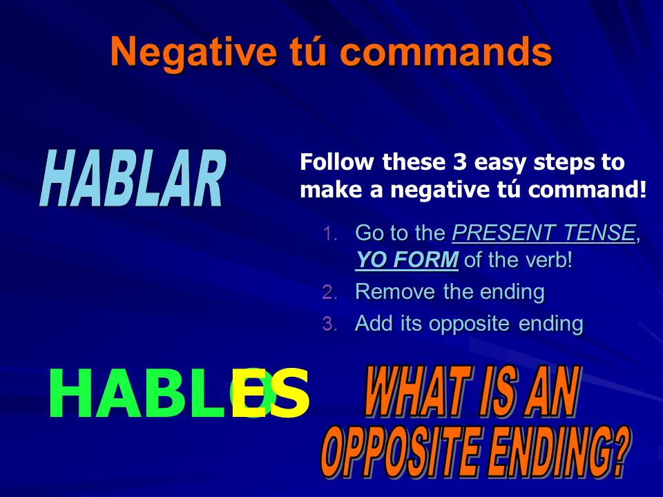 Negative tú commands 1.G o to the PRESENT TENSE, YO FORM of the verb.