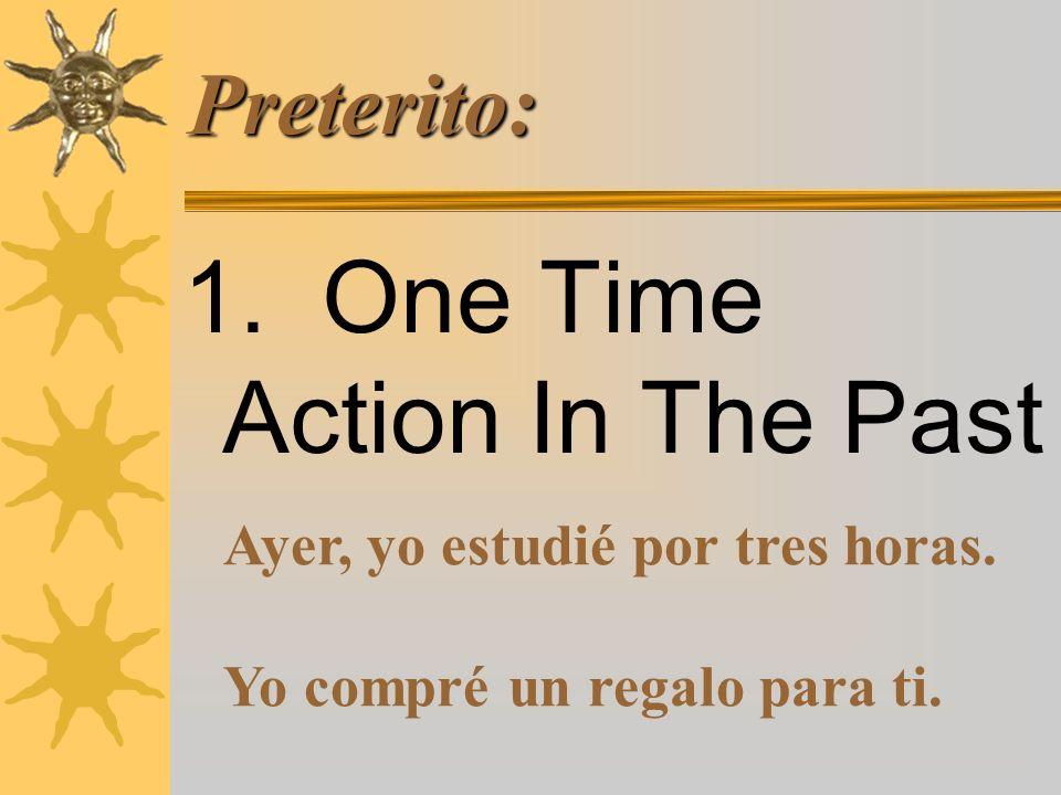 Preterito: 1.One Time Action In The Past Ayer, yo estudié por tres horas.