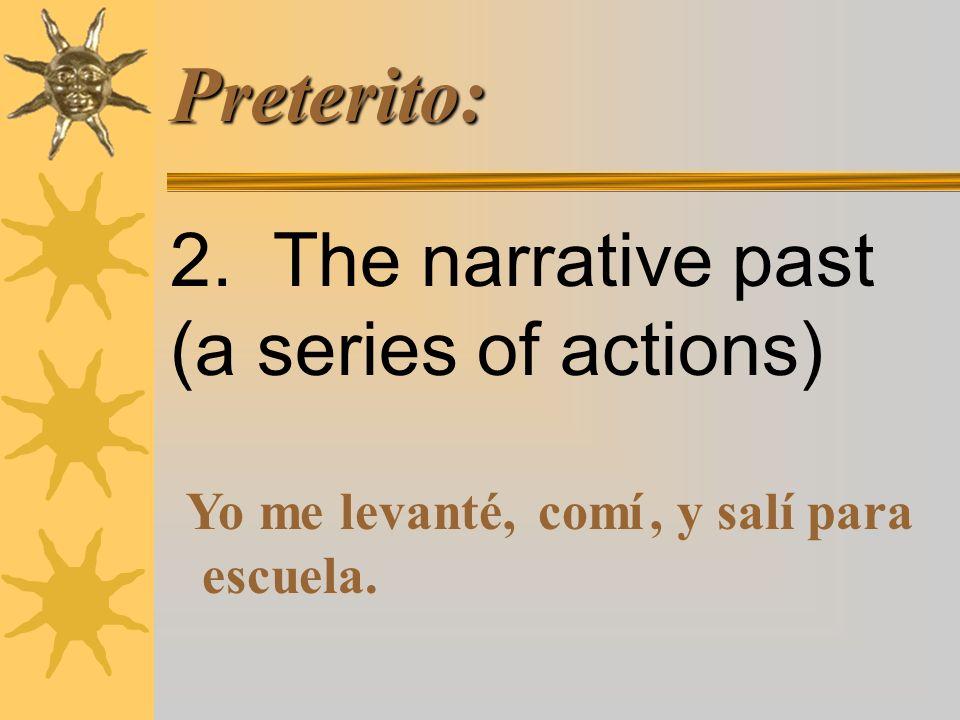 Preterito: 2. The narrative past (a series of actions) Yo me levanté,comí, y salí para escuela.