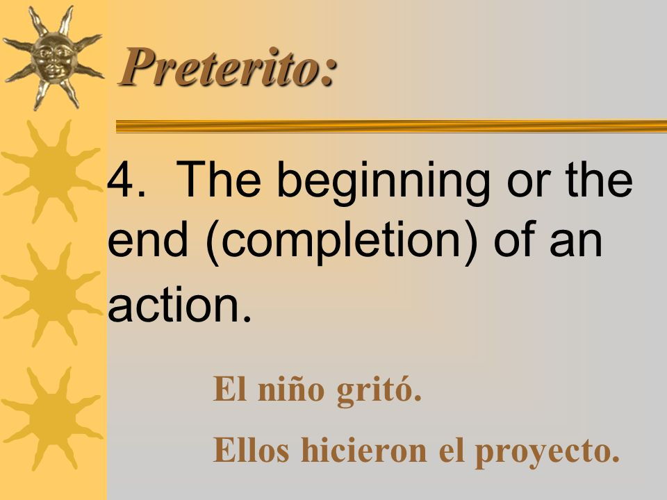 Preterito: 4.The beginning or the end (completion) of an action.