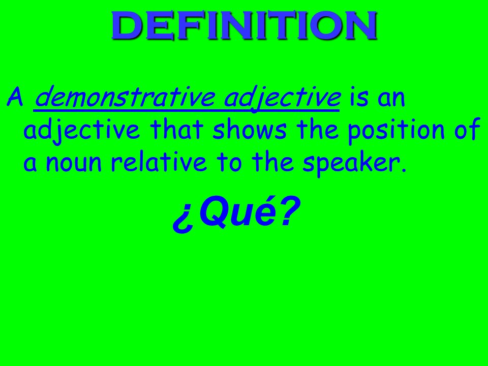 DEFINITION A demonstrative adjective is an adjective that shows the position of a noun relative to the speaker.