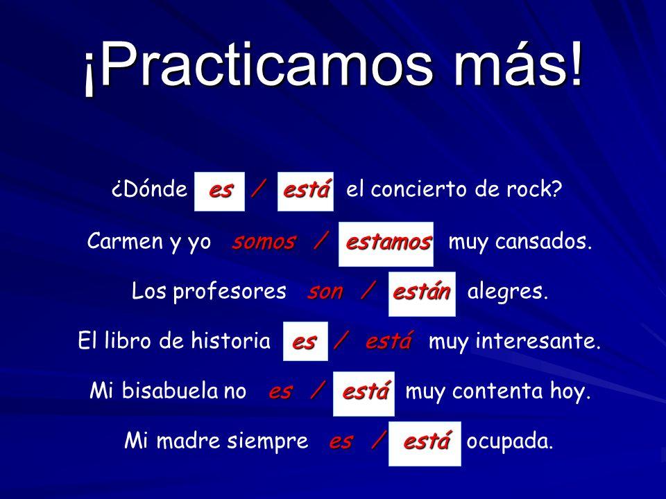 ¡Practicamos! es / está Mi amigo es / está de la República Dominicana. Son / Están Son / Están las diez de la noche. son / están Los libros son / está