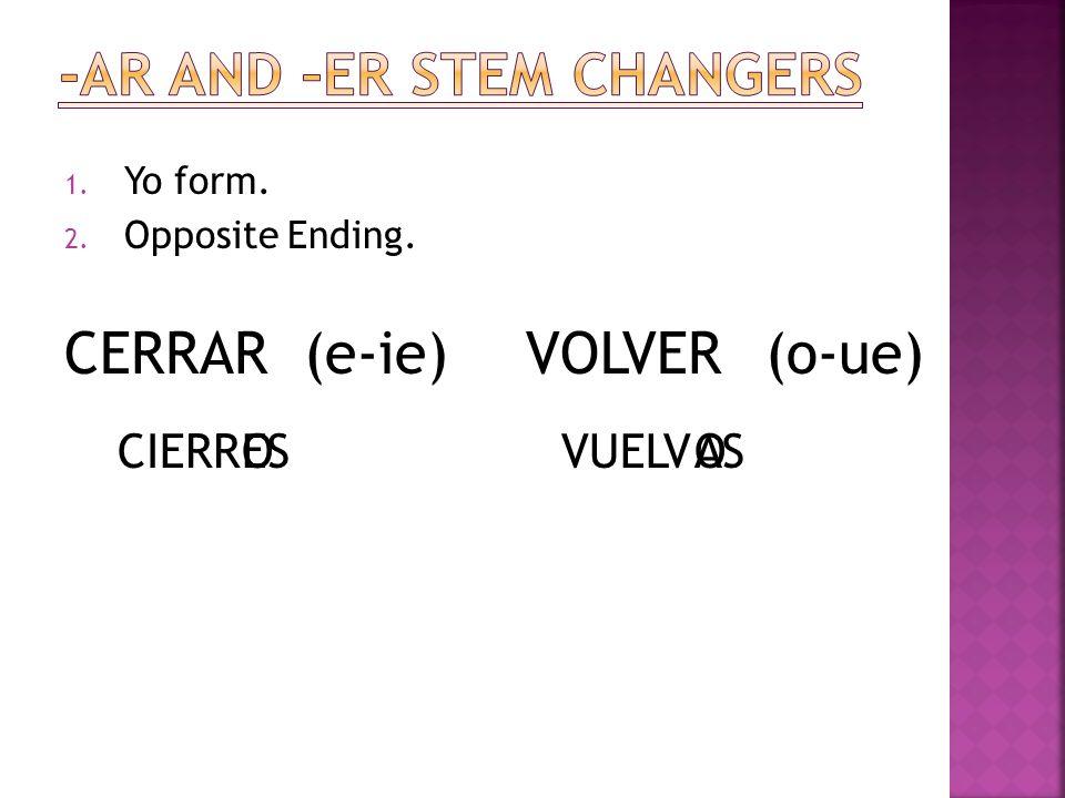 1. Yo form. 2. Opposite Ending. CERRAR(e-ie) CIERROES VOLVER(o-ue) VUELVOAS