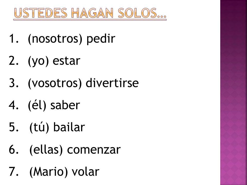 1. (nosotros) pedir 2. (yo) estar 3. (vosotros) divertirse 4. (él) saber 5.(tú) bailar 6.(ellas) comenzar 7.(Mario) volar
