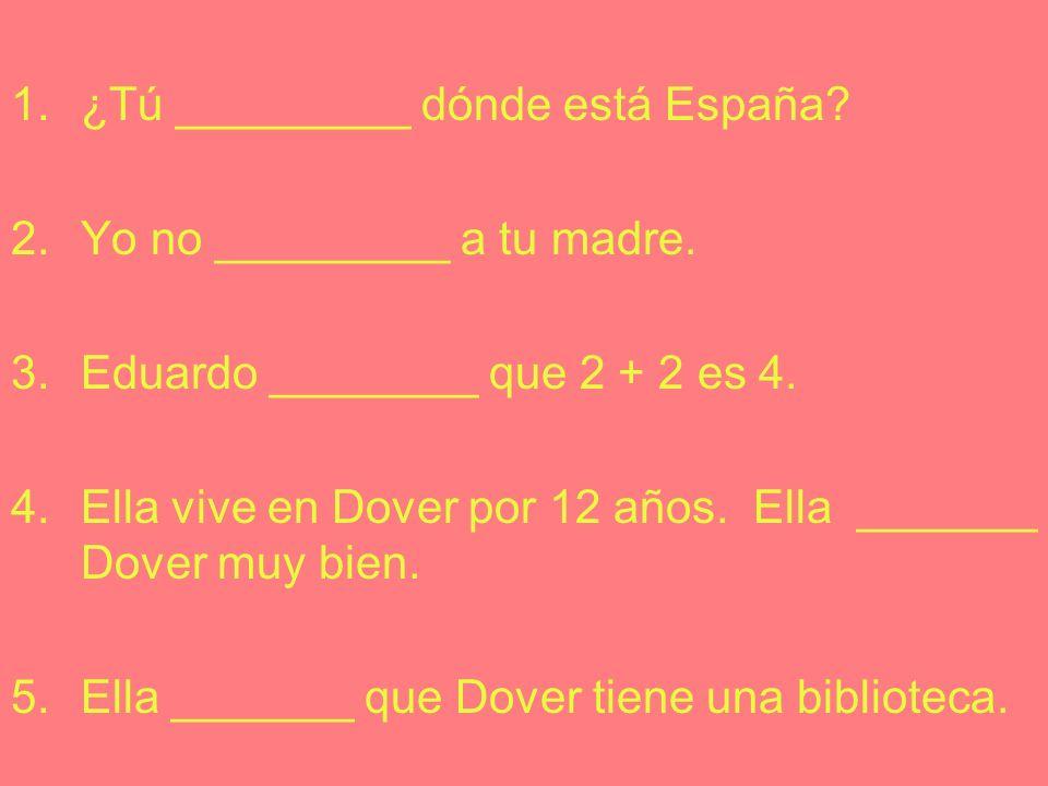 1.¿Tú _________ dónde está España.2.Yo no _________ a tu madre.