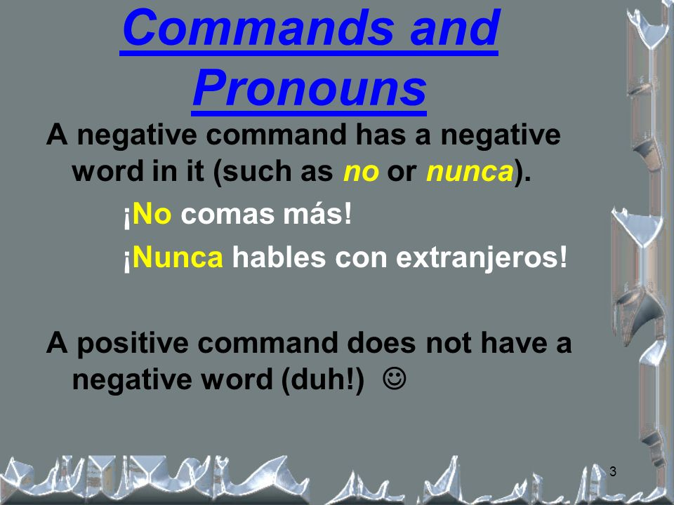 3 A negative command has a negative word in it (such as no or nunca).