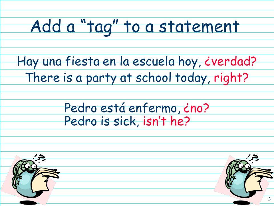 3 Hay una fiesta en la escuela hoy, ¿verdad.There is a party at school today, right.