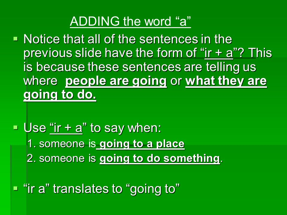 Ejemplos: 1.To say when someone is going to a place: Yo voy a la escuela todos los dias.