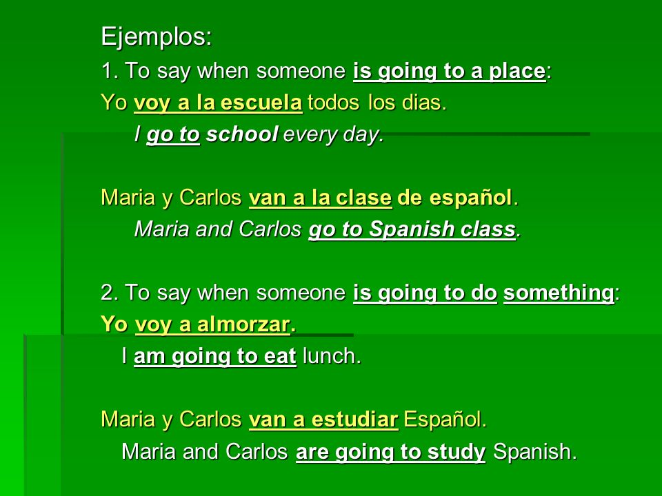 Ejemplos: 1. To say when someone is going to a place: Yo voy a la escuela todos los dias. I go to school every day. Maria y Carlos van a la clase de e
