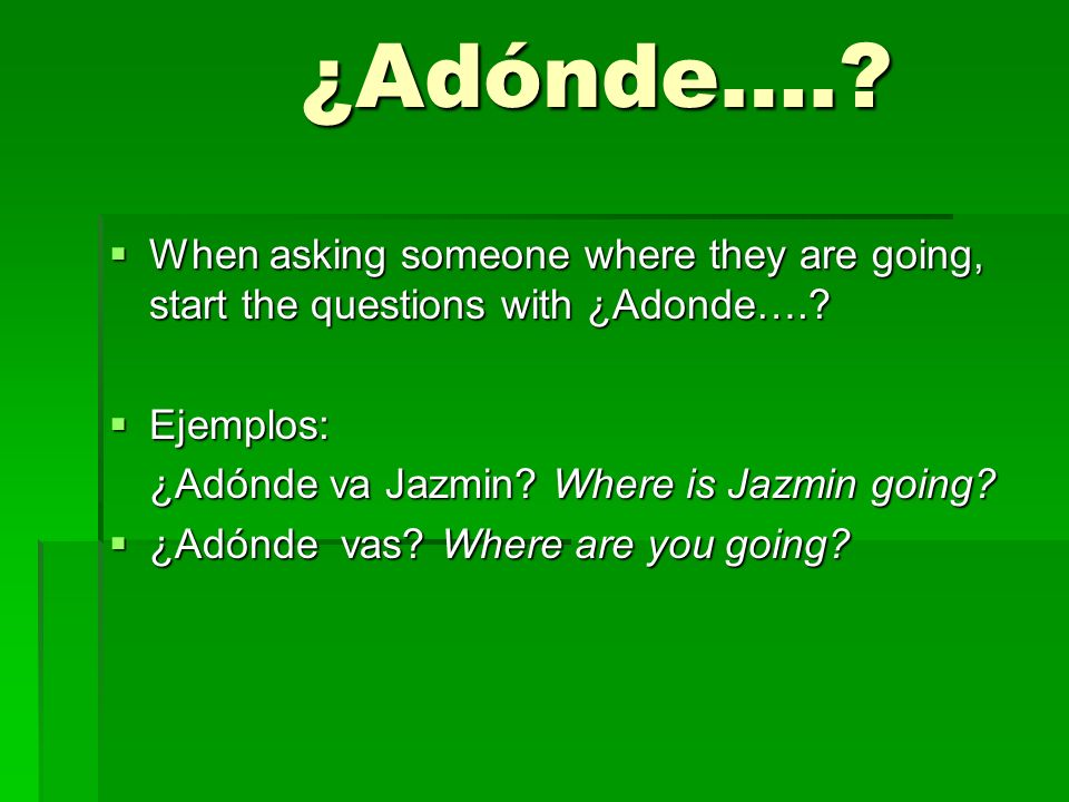 ¿Adónde….? When asking someone where they are going, start the questions with ¿Adonde….? When asking someone where they are going, start the questions