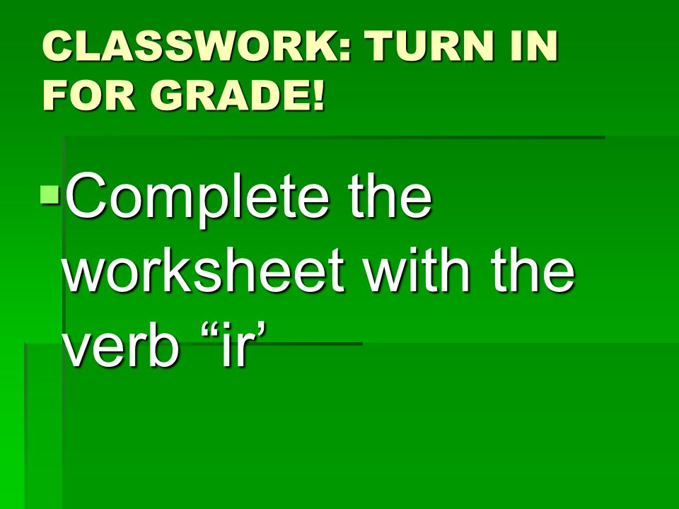 CLASSWORK: TURN IN FOR GRADE! Complete the worksheet with the verb ir Complete the worksheet with the verb ir