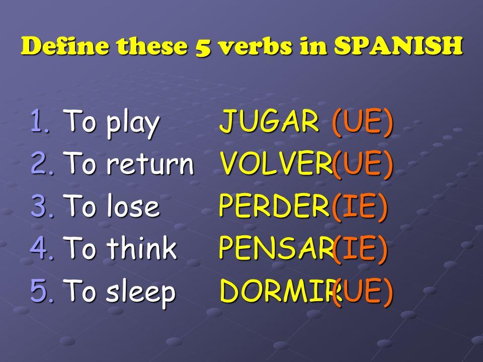 Define these 5 verbs in SPANISH To play To play To return To return To lose To lose To think To think To sleep To sleepJUGARVOLVERPERDERPENSARDORMIR(UE)(UE)(IE)(IE)(UE)