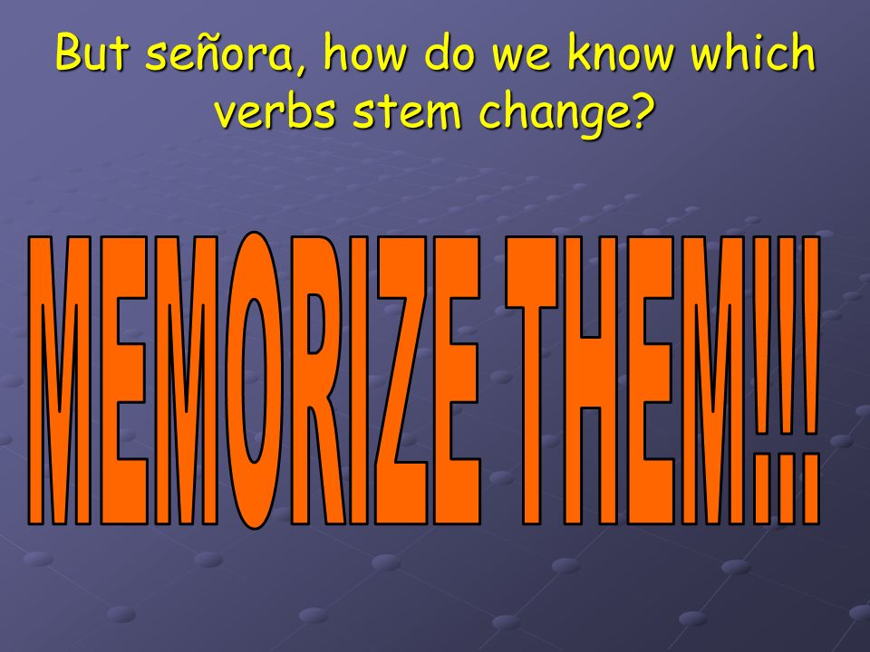 But señora, how do we know which verbs stem change?