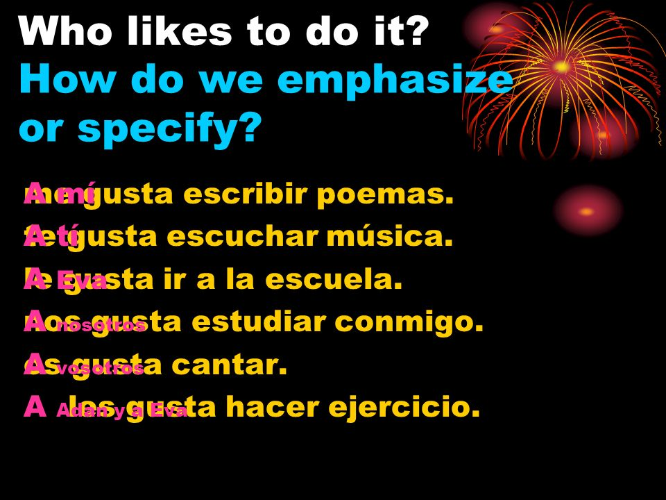 A mí A tí A () A nosotros A vosotros A (, …) me te le nos os les + gusta + infinitive Specific To Say that You or Someone Likes To Do