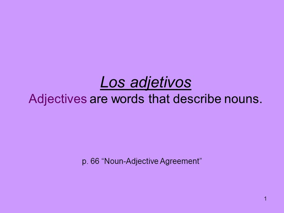 1 Los adjetivos Adjectives are words that describe nouns. p. 66 Noun-Adjective Agreement