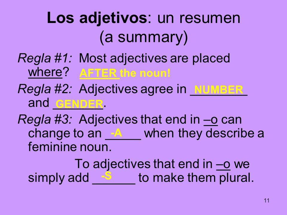 11 Los adjetivos: un resumen (a summary) Regla #1: Most adjectives are placed where? Regla #2: Adjectives agree in ________ and _______. Regla #3: Adj