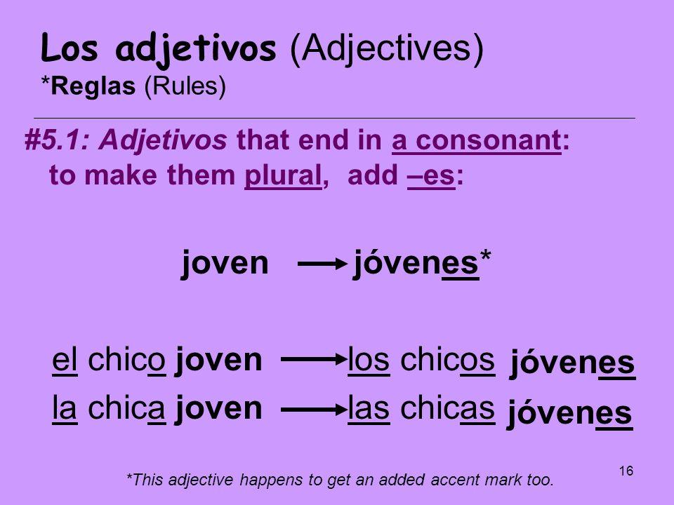 16 Los adjetivos (Adjectives) *Reglas (Rules) #5.1: Adjetivos that end in a consonant: to make them plural, add –es: joven jóvenes* el chico joven los