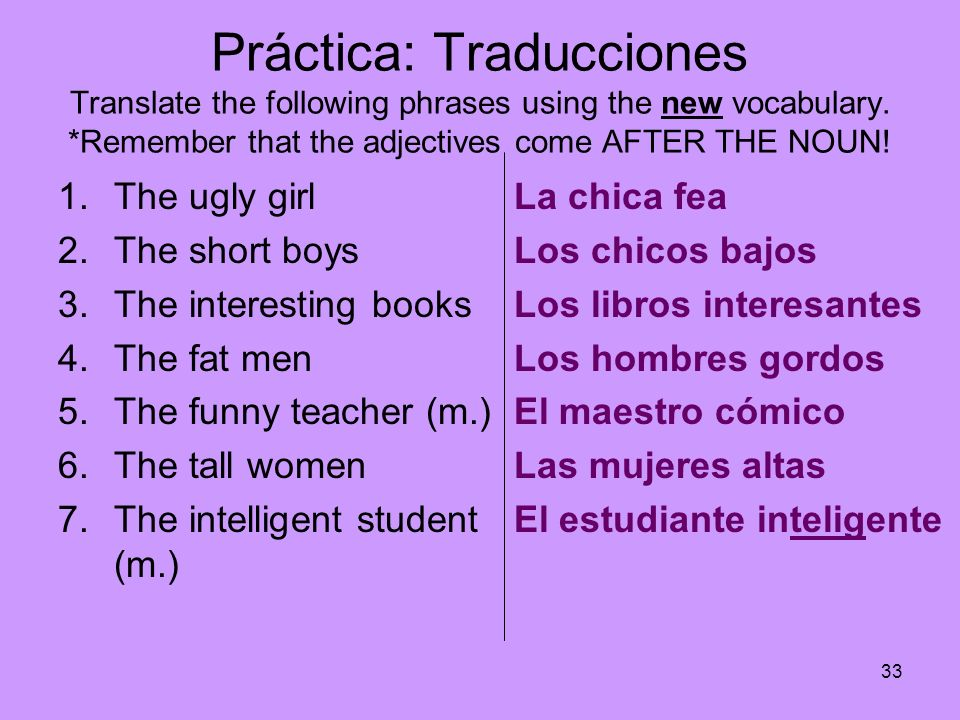 33 Práctica: Traducciones Translate the following phrases using the new vocabulary. *Remember that the adjectives come AFTER THE NOUN! 1.The ugly girl