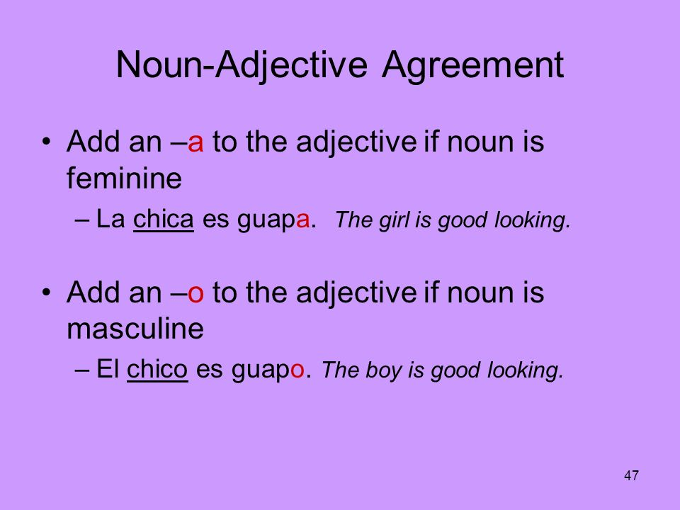 47 Noun-Adjective Agreement Add an –a to the adjective if noun is feminine –La chica es guapa. The girl is good looking. Add an –o to the adjective if
