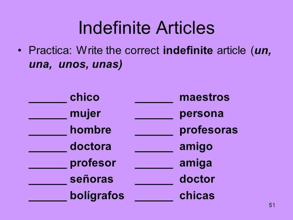 51 Indefinite Articles Practica: Write the correct indefinite article (un, una, unos, unas) ______ chico______ maestros ______ mujer______ persona ___