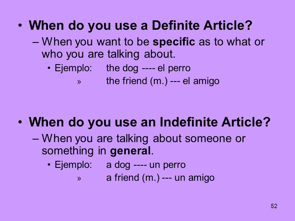 52 When do you use a Definite Article? –When you want to be specific as to what or who you are talking about. Ejemplo: the dog ---- el perro » the fri