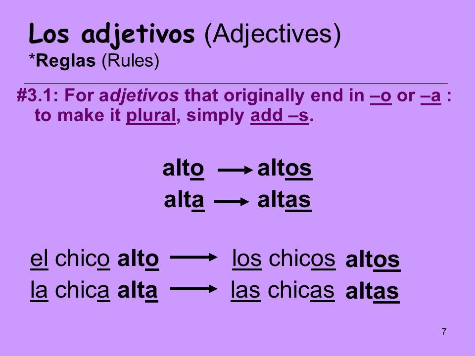 8 Los adjetivos (Adjectives) *Reglas (Rules) #3.2: So, adjetivos that originally end in –o have 4 forms in Spanish: Masculine, singular (-o) Feminine, singular (-a) Masculine, plural (-os) Feminine, plural (-as)
