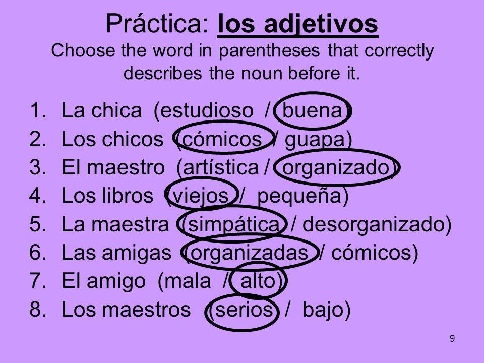 9 Práctica: los adjetivos Choose the word in parentheses that correctly describes the noun before it. 1.La chica (estudioso / buena) 2.Los chicos (cóm