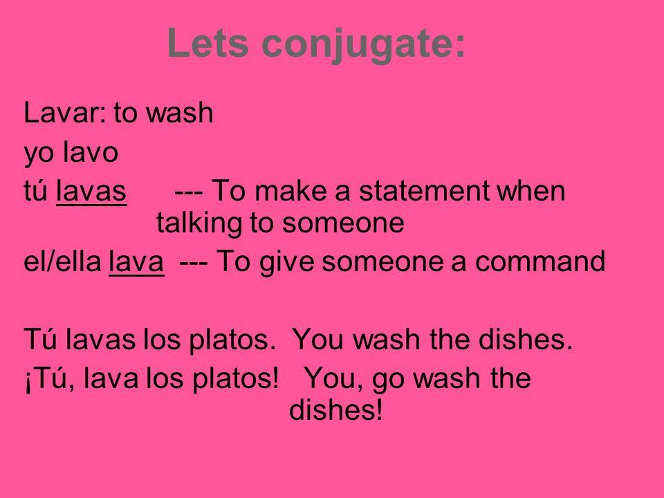 Lets conjugate: Lavar: to wash yo lavo tú lavas --- To make a statement when talking to someone el/ella lava --- To give someone a command Tú lavas los platos.