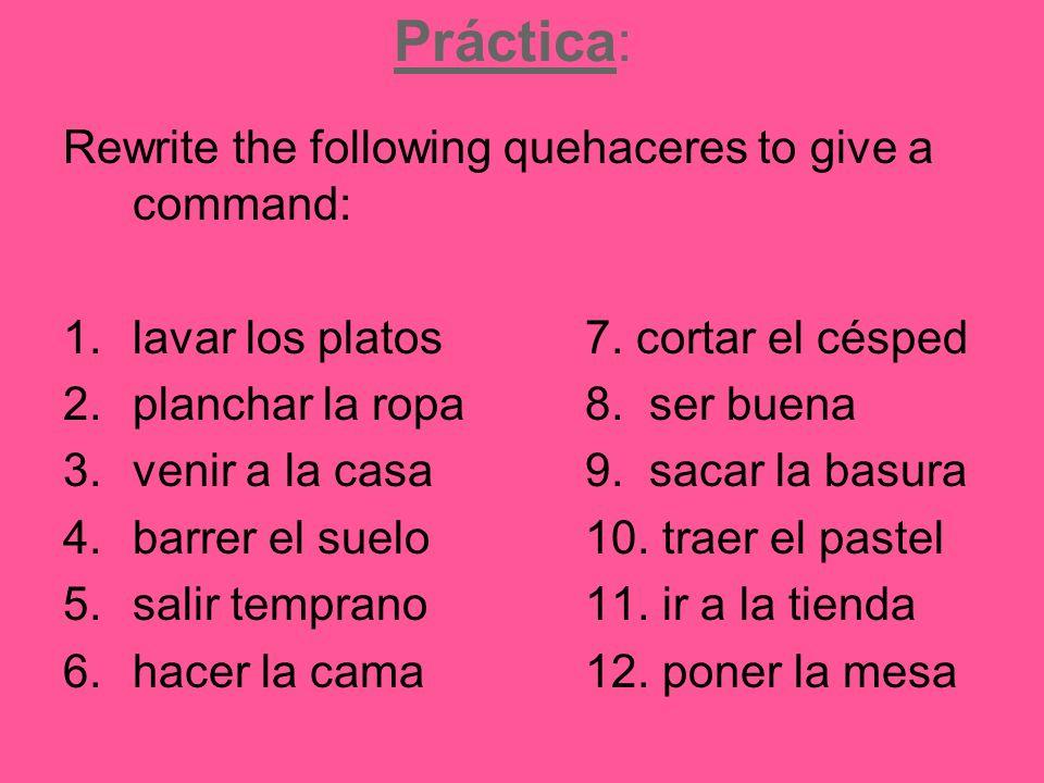 Práctica: Rewrite the following quehaceres to give a command: 1.lavar los platos7.